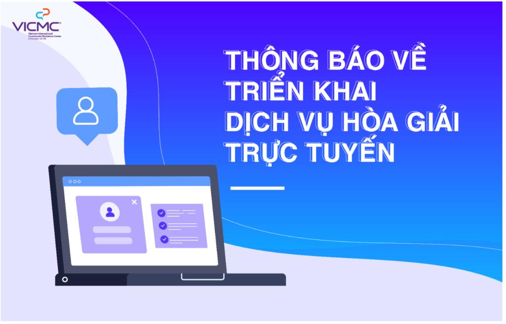 Trung tâm Hòa giải Thương mại Quốc tế Việt Nam VICMC thông báo về việc thực hiện các thủ tục hòa giải trực tuyến, đặc biệt là thực hiện các phiên hòa giải trực tuyến.